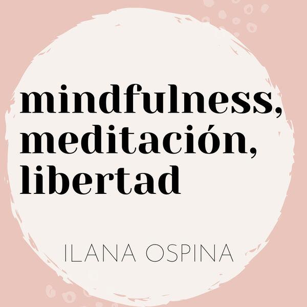 mindfulness, meditación, libertad por ilana ospina Podcast Artwork Image