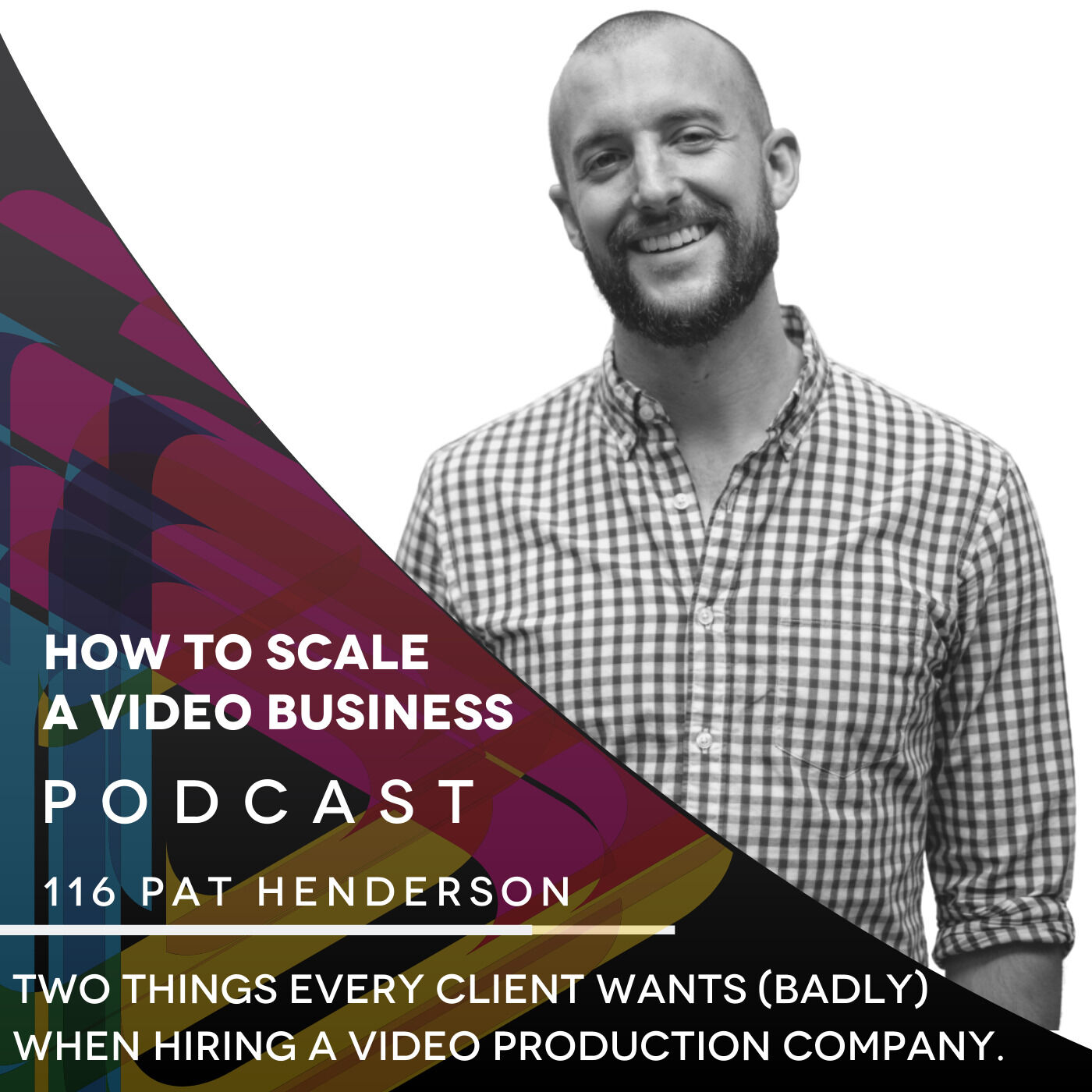 Two things every client wants (badly) when hiring a video production company. EP #116 - Pat Henderson