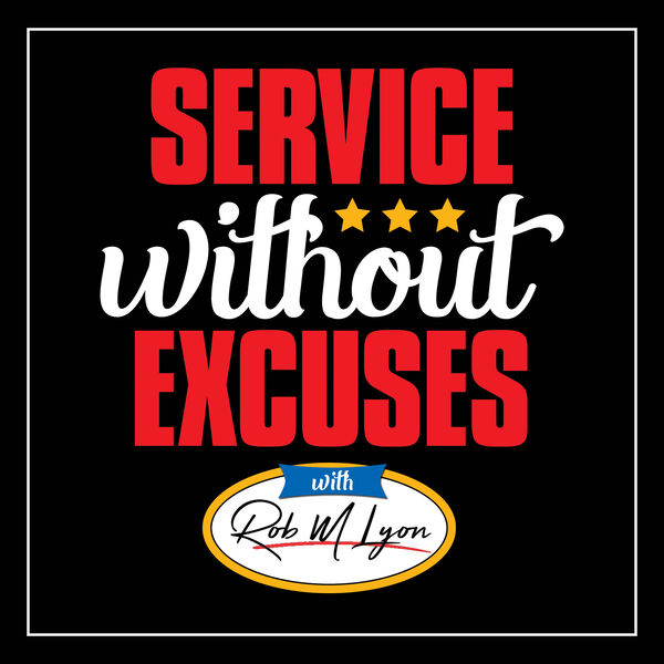 Service Without Excuses With Rob M Lyon Podcast Artwork Image