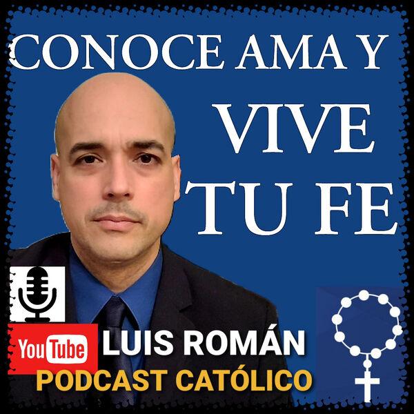 CONOCE AMA Y VIVE TU FE / Santa Maria ora pro nobis / Luis Román  Podcast Artwork Image