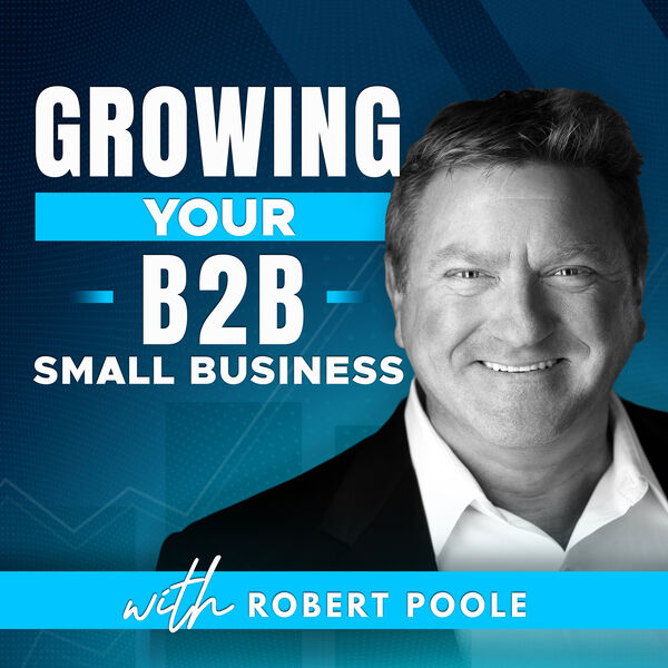Growing Your B2B Small Business with Robert Poole Podcast Artwork Image