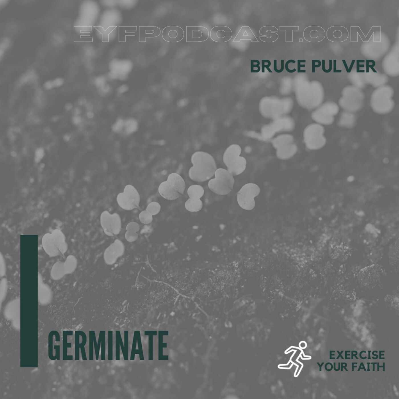 EYFPodcast- Exercise Your Faith by letting things GERMINATE as God works through you with Bruce Pulver.