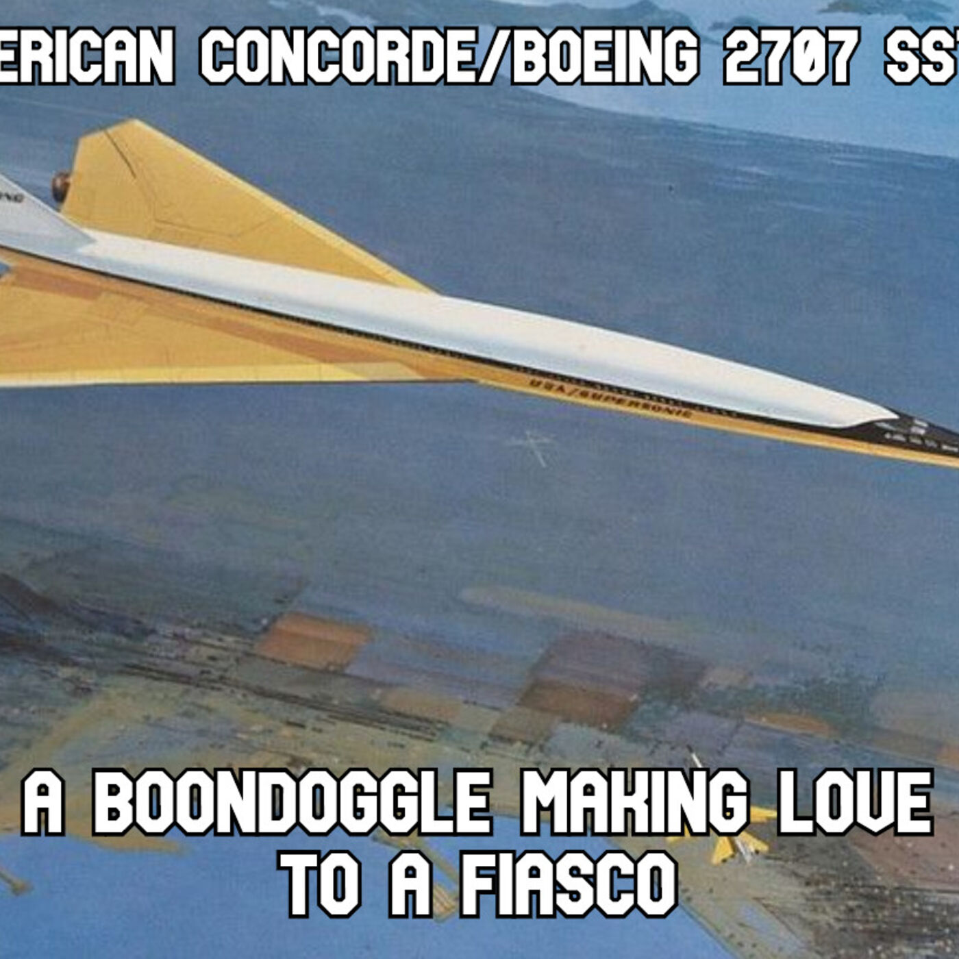 The American Concorde (SST Boeing 2707): A Boondoggle Making Love to a Fiasco
