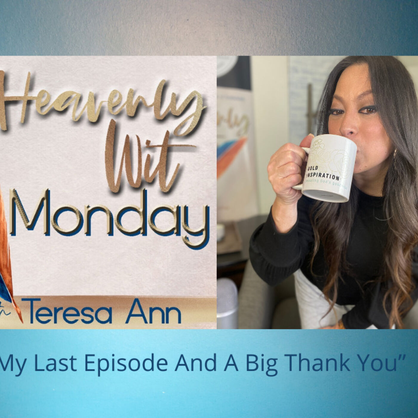 HEAVENLY WIT MONDAY   MY LAST EPISODE AND A BIG THANK YOU!