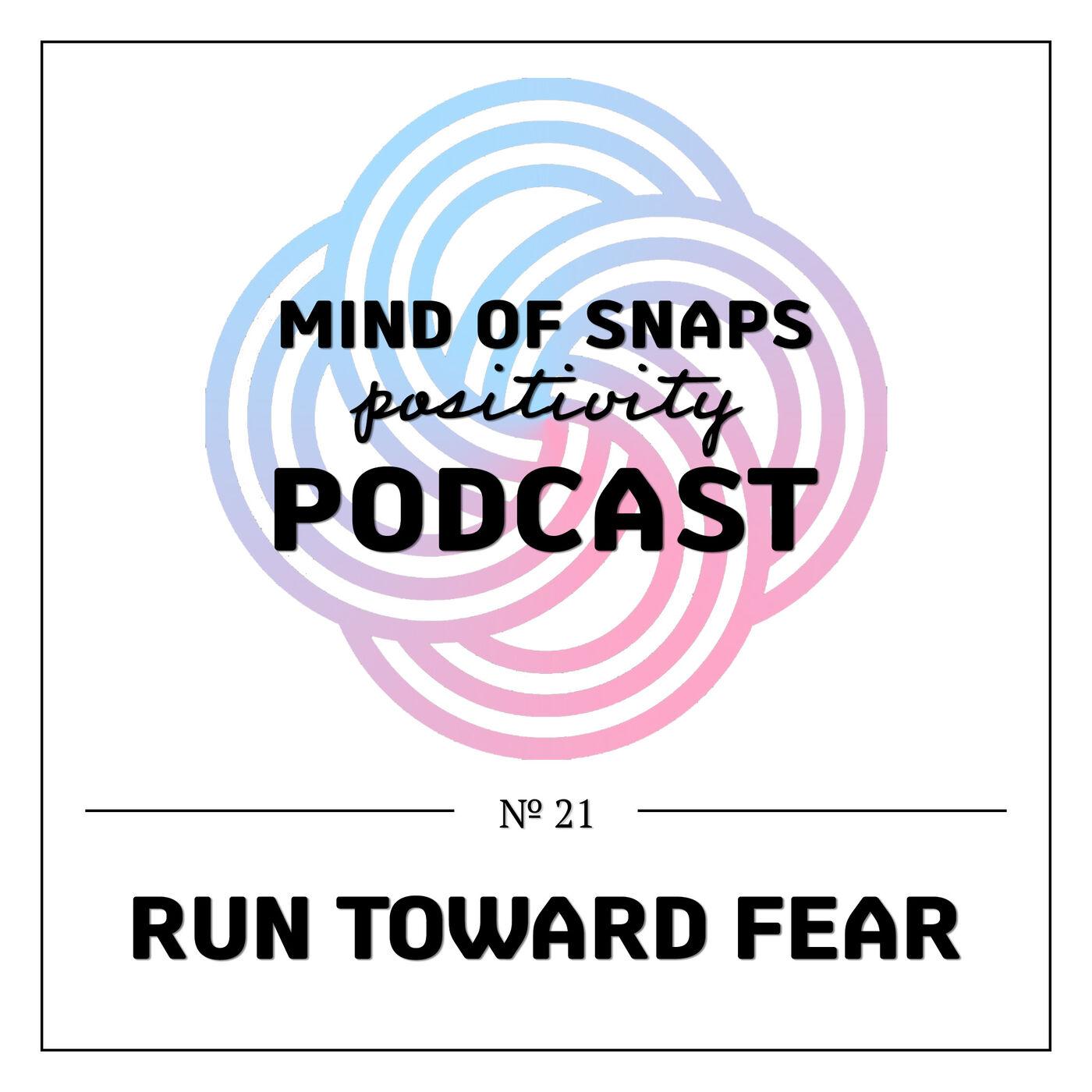 """Mind of Snaps - Positivity Podcast   Ep. 21 - """"Run Toward Fear"""""""