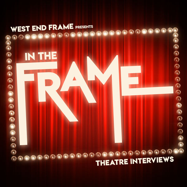 In The Frame: Theatre Interviews from West End Frame Podcast Artwork Image