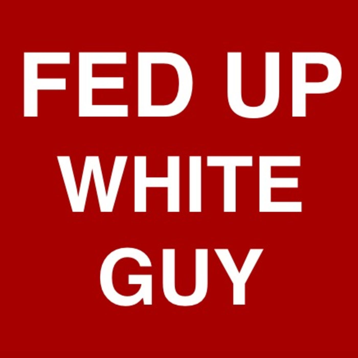 Fed Up With Movies Like Fed Up >> The Fed Up White Guy Podcast Listen Free On Castbox