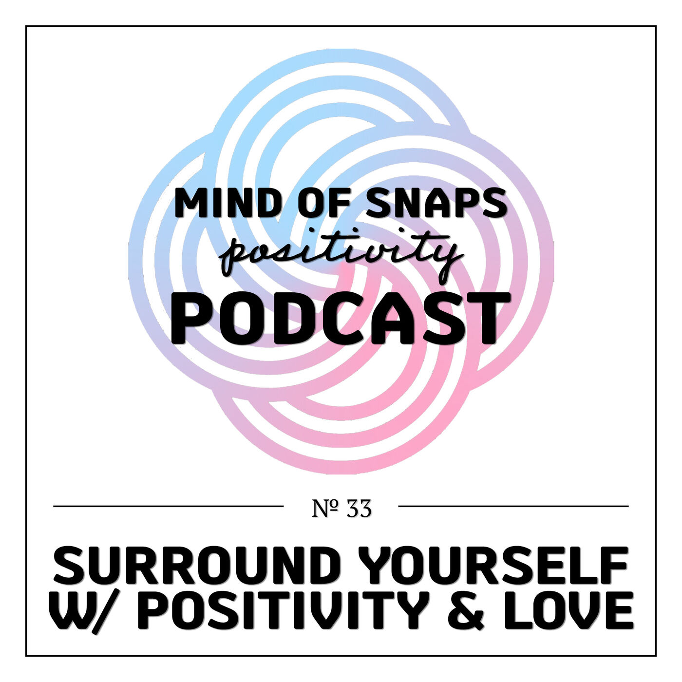 """Mind of Snaps - Positivity Podcast   Ep. 33 - """"Surround Yourself w/ Positivity & Love"""""""