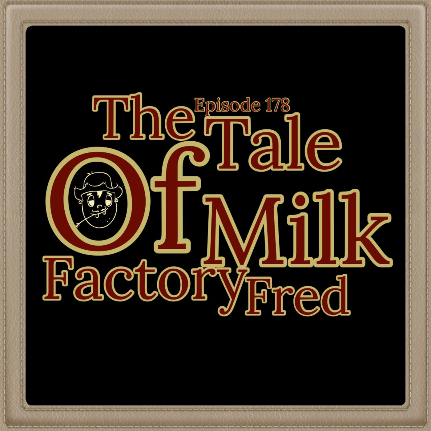 Episode 178: The Tale of Milk Factory Fred