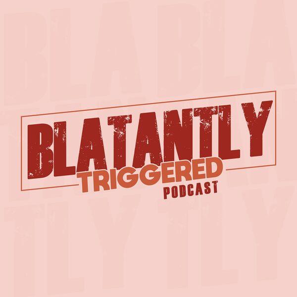 Blatantly Triggered!! Podcast Artwork Image