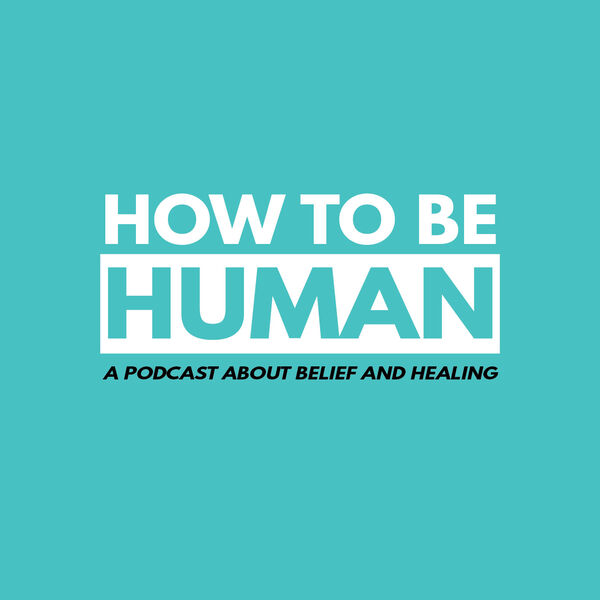 How To Be Human: A Podcast about Belief and Healing  Podcast Artwork Image