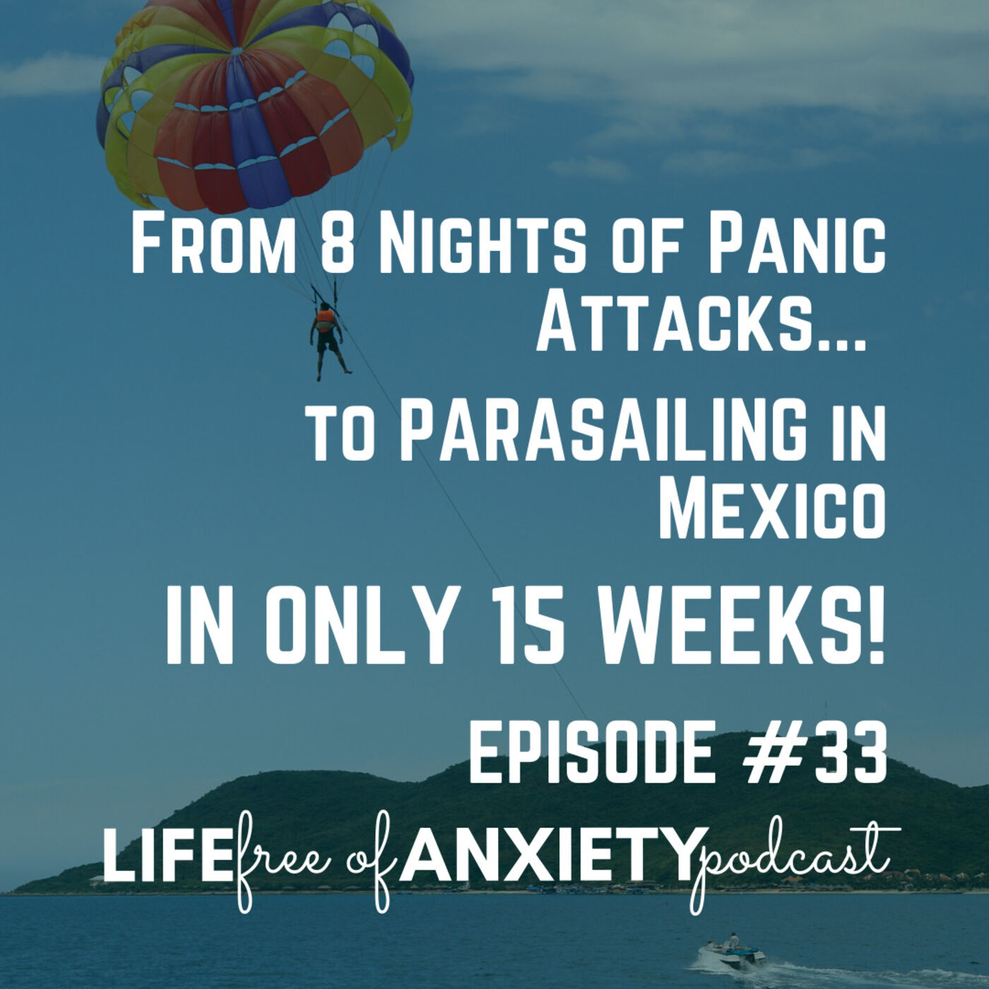33-From Not Sleeping for 8 Days Because of Panic Attacks to Parasailing in Acapulco in ONLY 15 WEEKS!