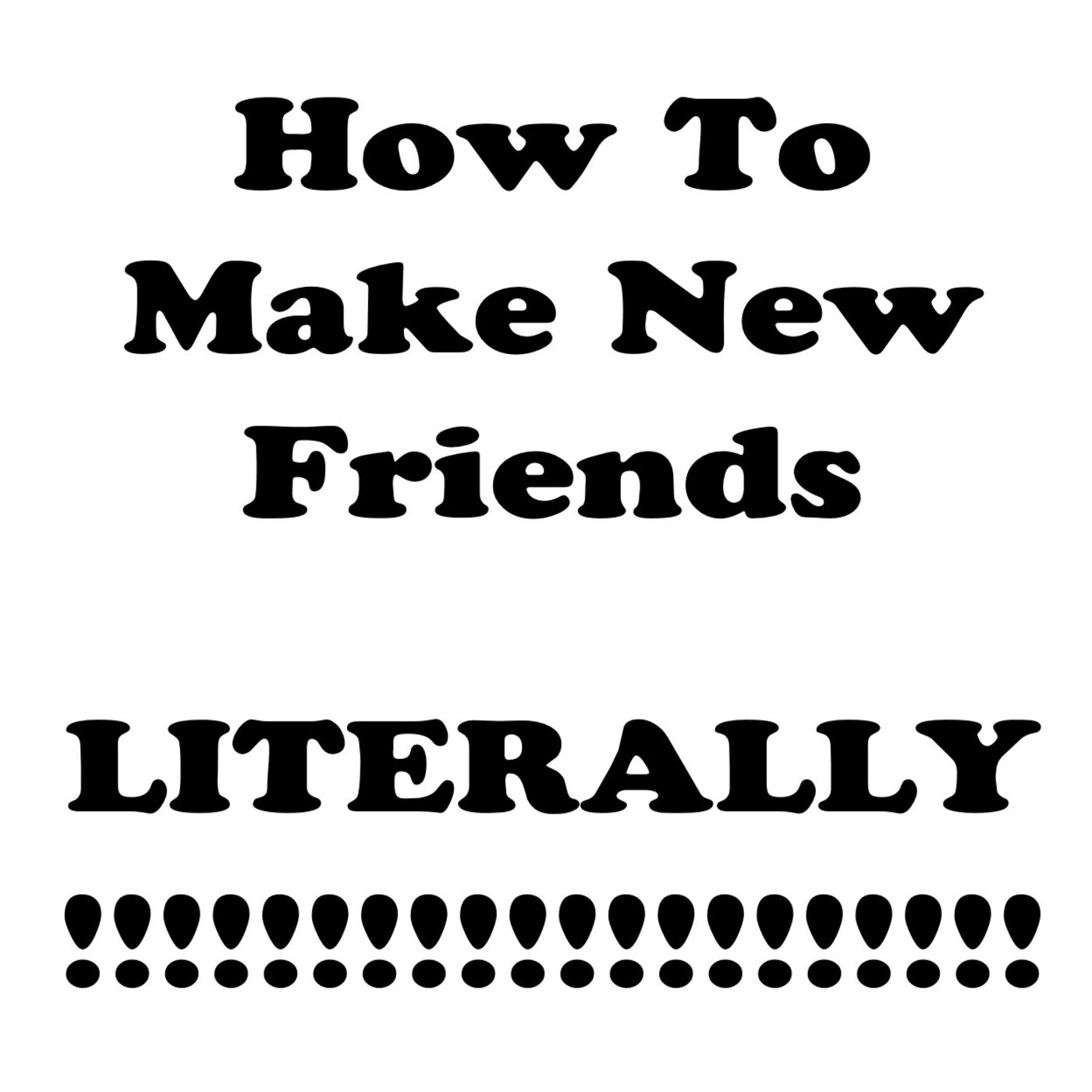 S1 E28 How To Make New Friends. Literally.
