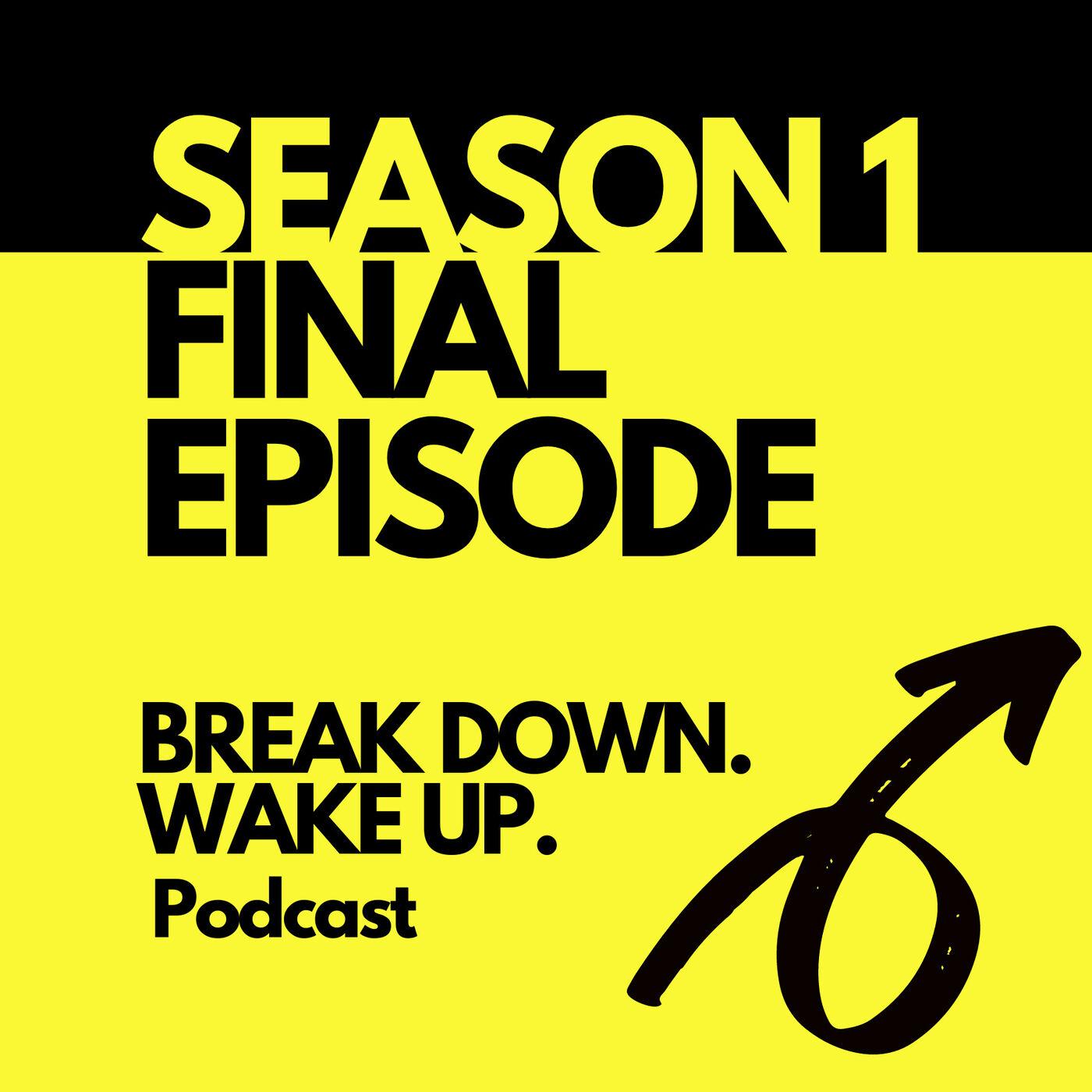 032 - FINAL EPISODE SEASON 1 Break Down. Wake Up. podcast :)