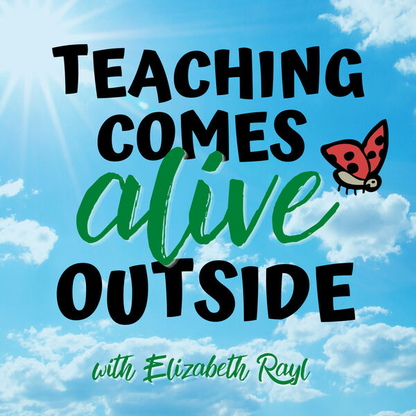 Teaching Comes Alive Outside with Elizabeth Rayl  Podcast Artwork Image
