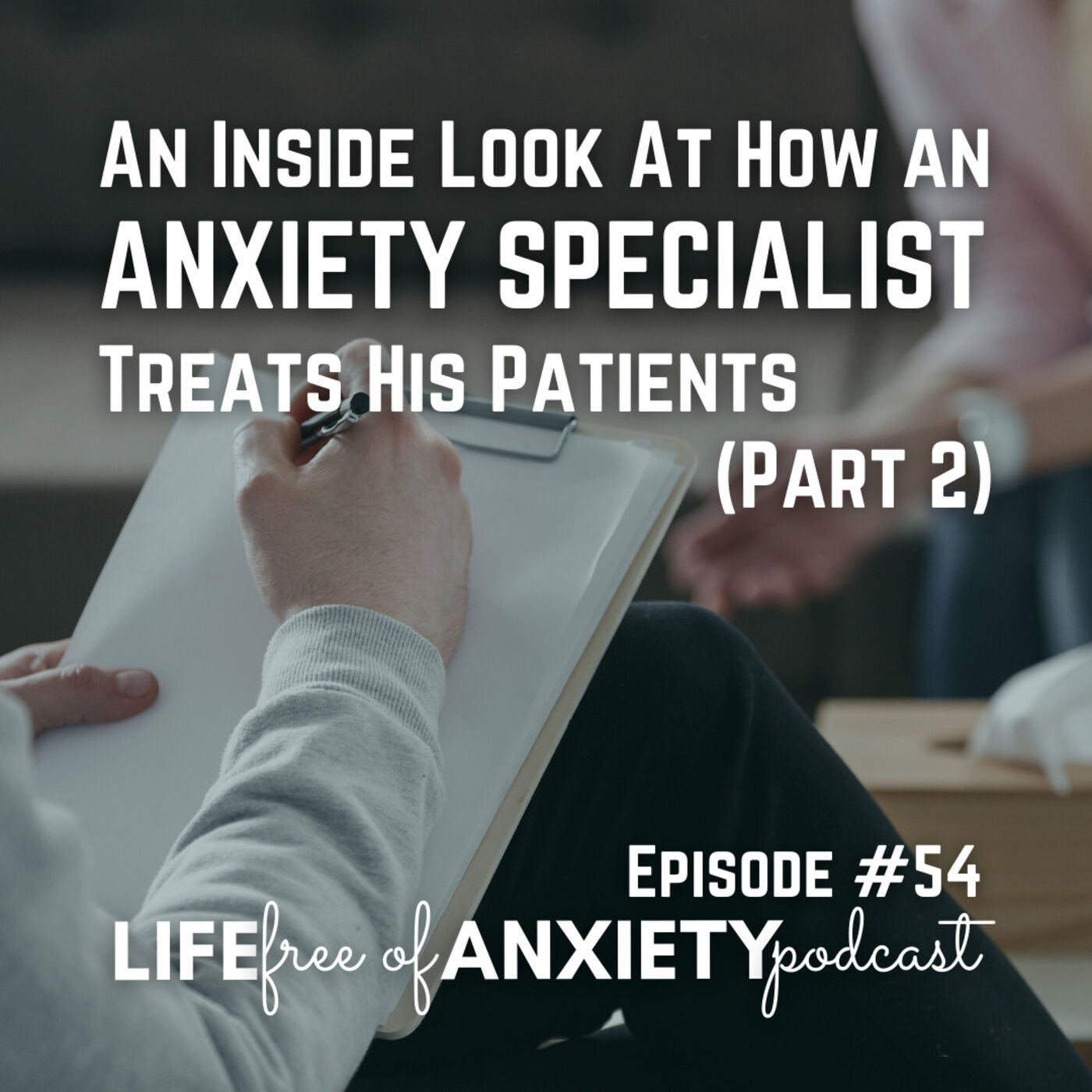 E054 - An inside look at how an anxiety specialist treats his patients (Part 2)