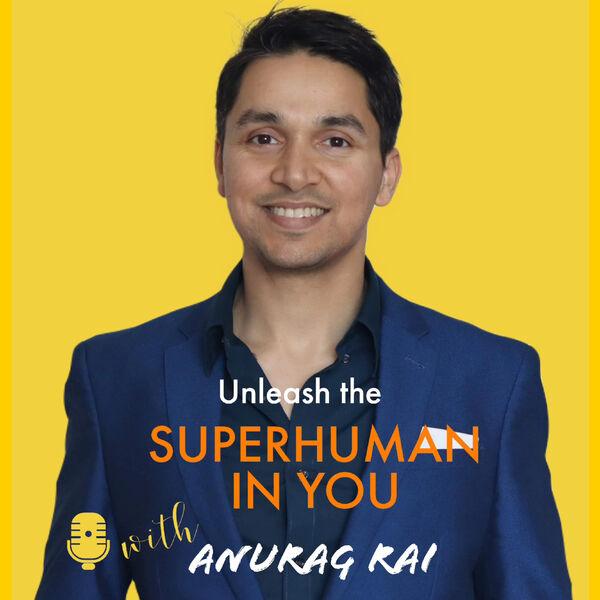 Unleash The Superhuman In You with Anurag Rai Podcast Artwork Image