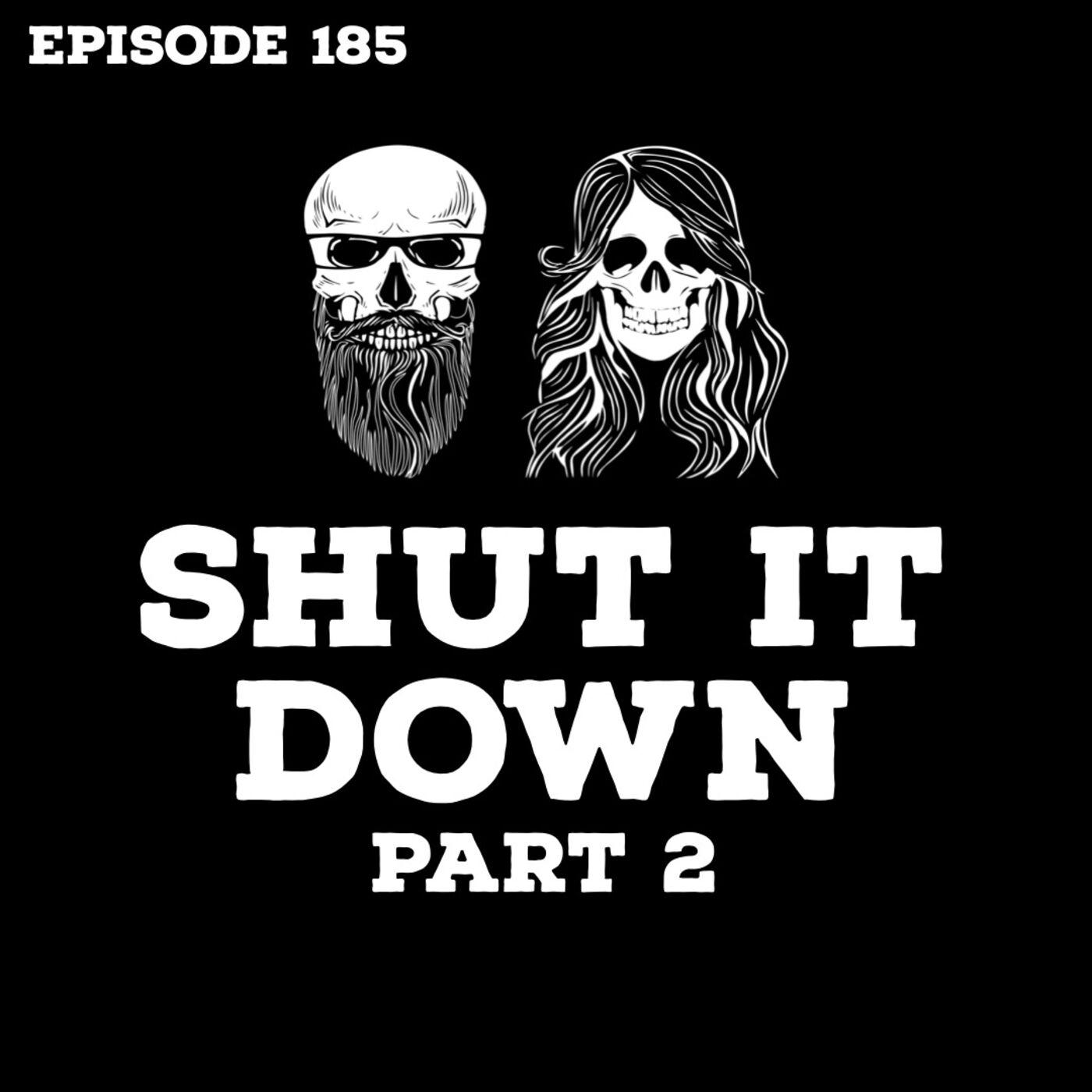 Episode 185: Shut It Down Part 2