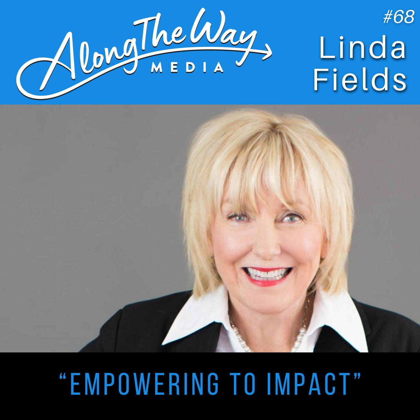 """Empowering to Impact"" - Linda Fields AlongTheWay 68"