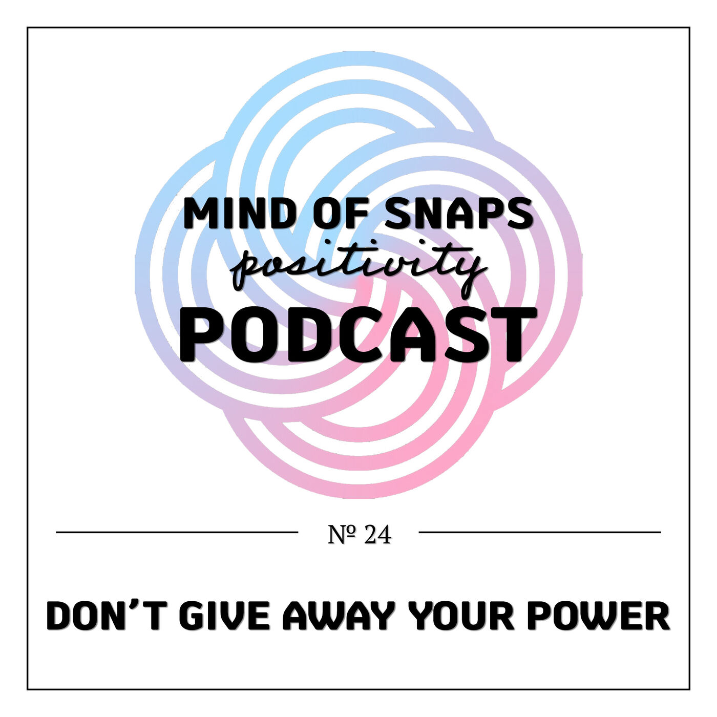 """Mind of Snaps - Positivity Podcast   Ep. 24 - """"Don't Give Away Your Power"""""""