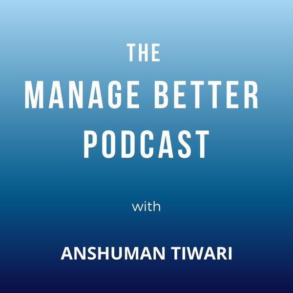 Manage Better with Anshuman Tiwari Podcast Artwork Image