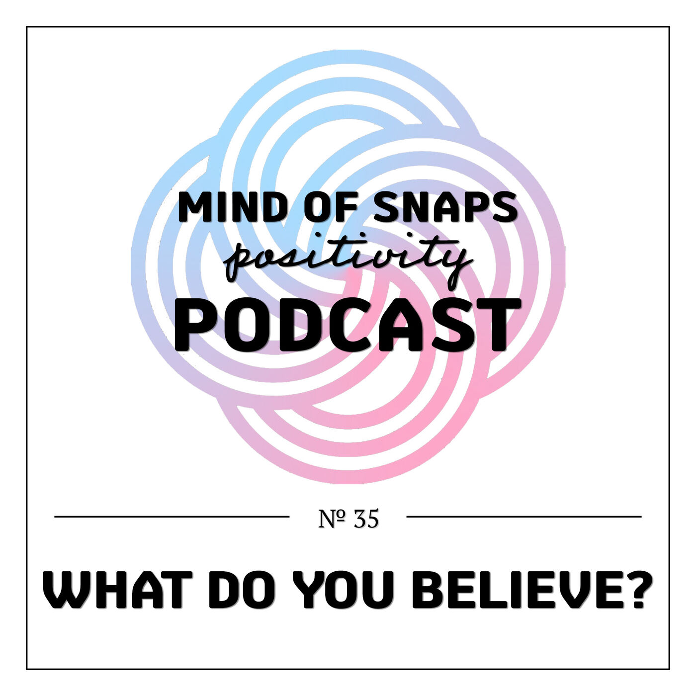 """Mind of Snaps - Positivity Podcast   Ep. 35 - """"What Do You Believe?"""""""