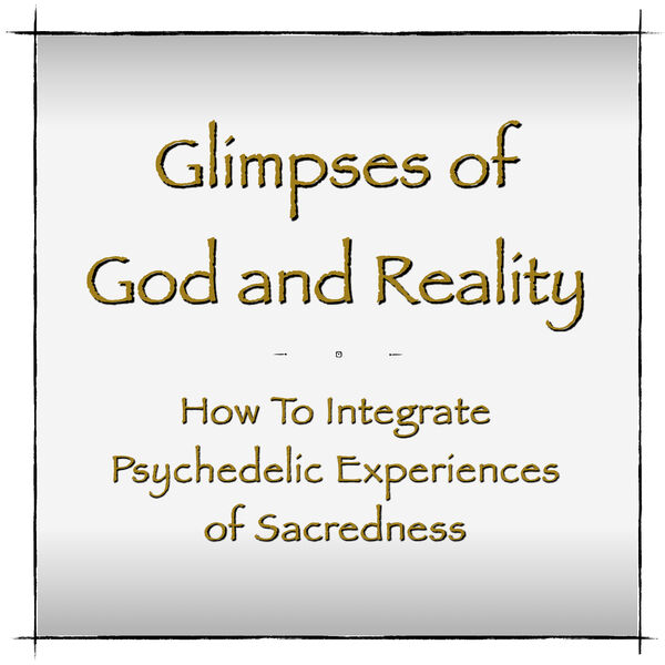 Glimpses of God and Reality - How To Integrate Psychedelic Experiences of Sacredness Podcast Artwork Image