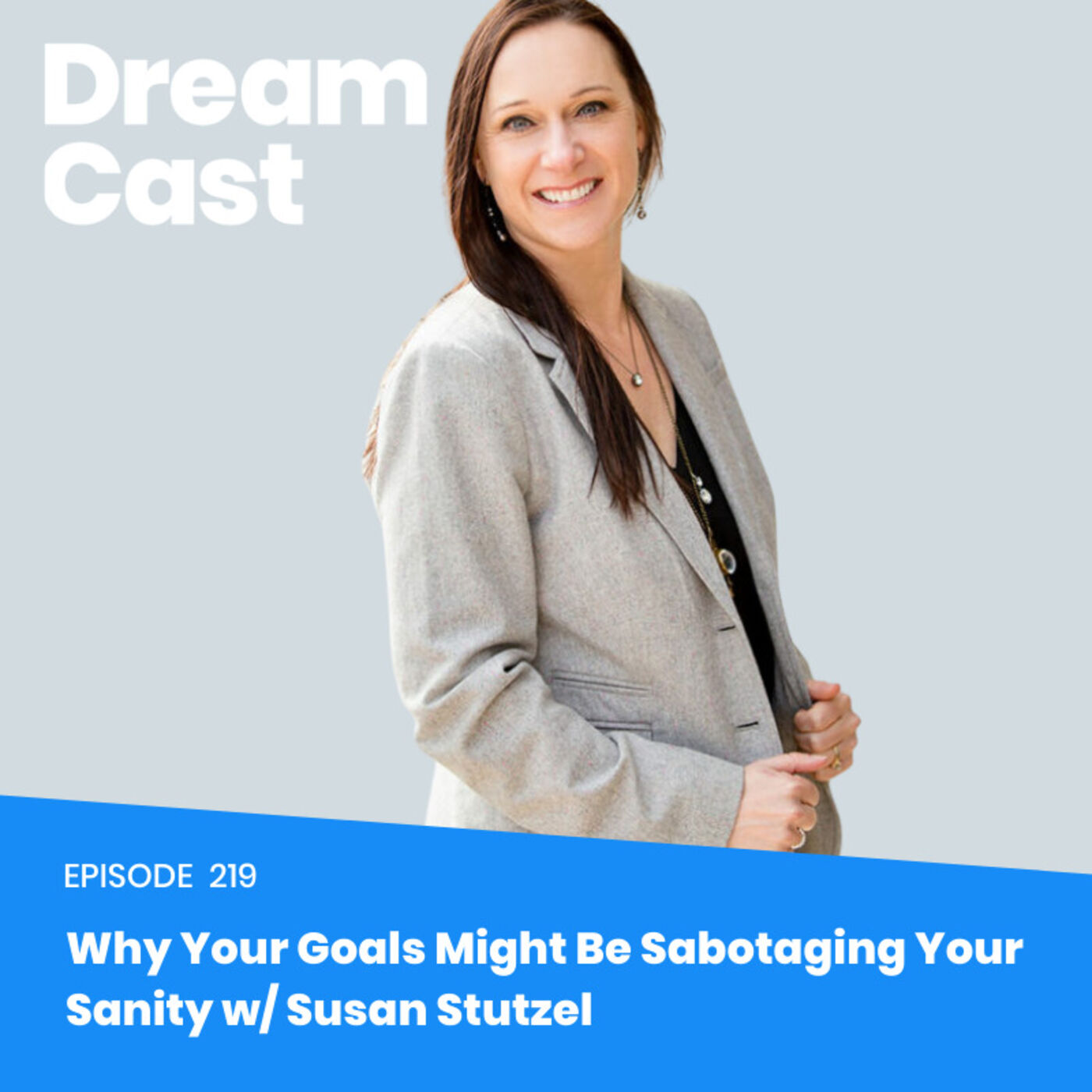 Ep 219: Why Your Goals Might Be Sabotaging Your Sanity w/ Susan Stutzel