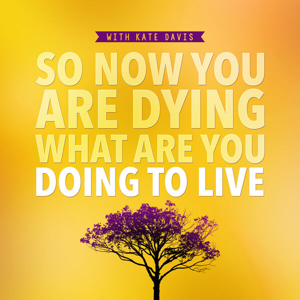 So Now You Are Dying What Are You Doing To Live Podcast Artwork Image