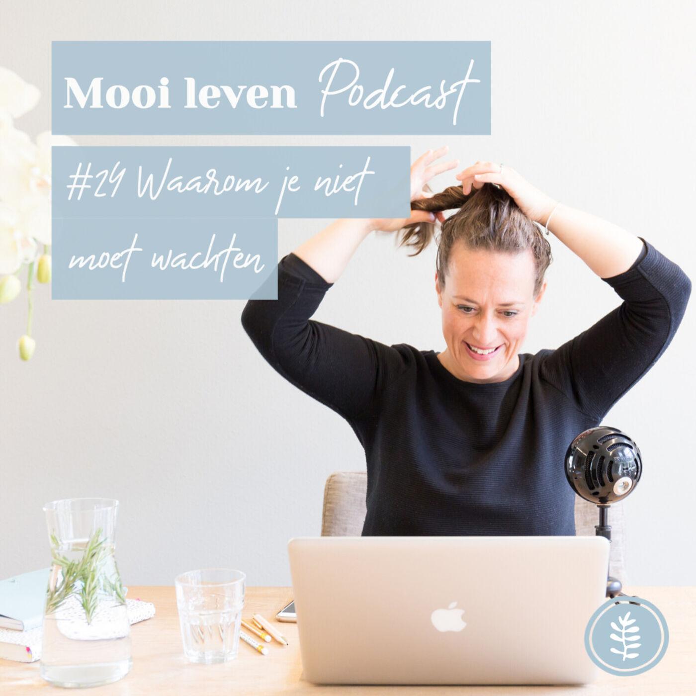 Mooi Leven Podcast #24 | Waarom je niet moet wachten