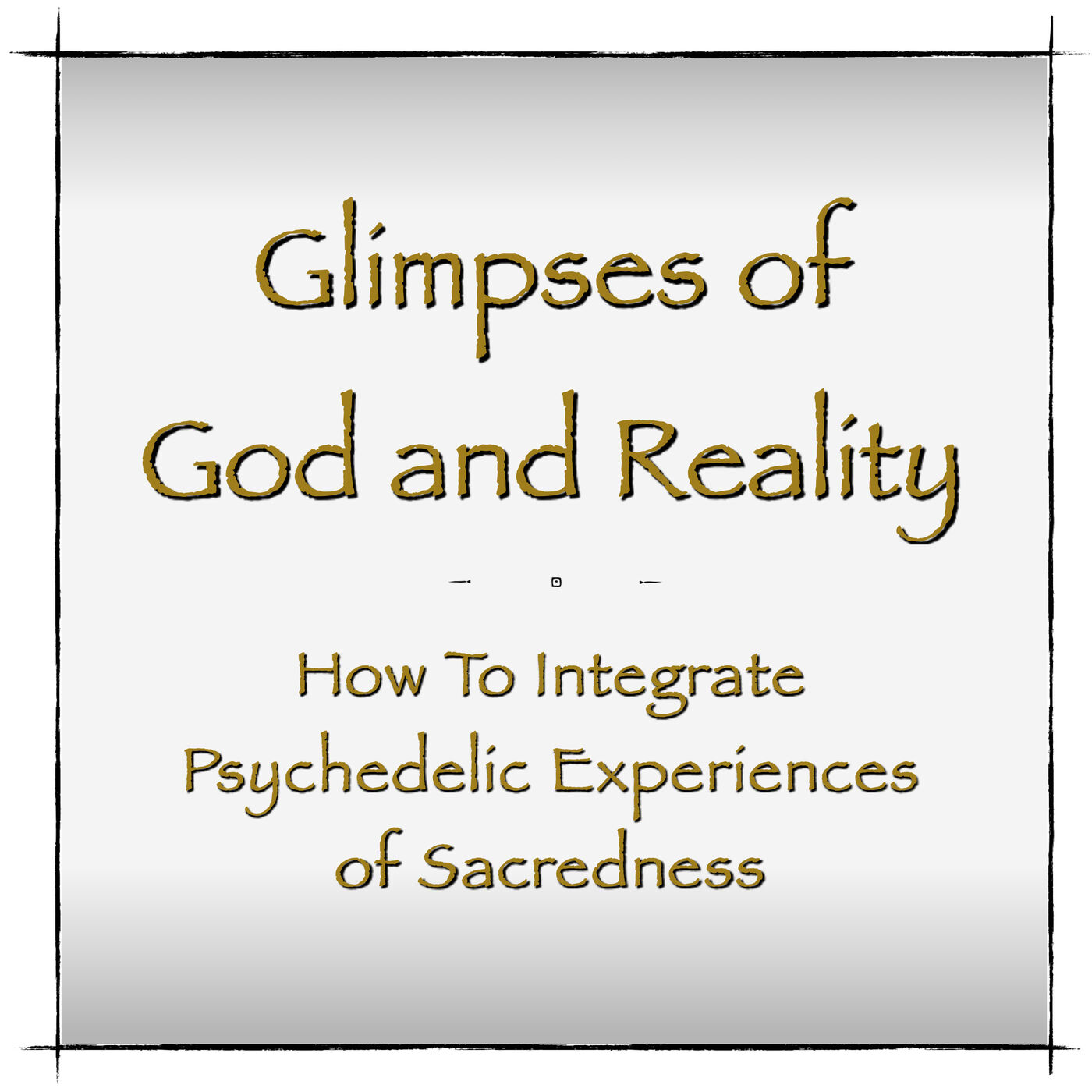 Glimpses of God and Reality - How To Integrate Psychedelic Experiences of Sacredness