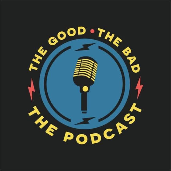 The Good, The Bad, The Podcast Podcast Artwork Image