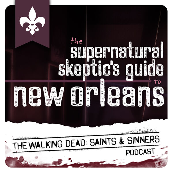 Supernatural Skeptics Guide to New Orleans: The Walking Dead Saints & Sinners Podcast Podcast Artwork Image