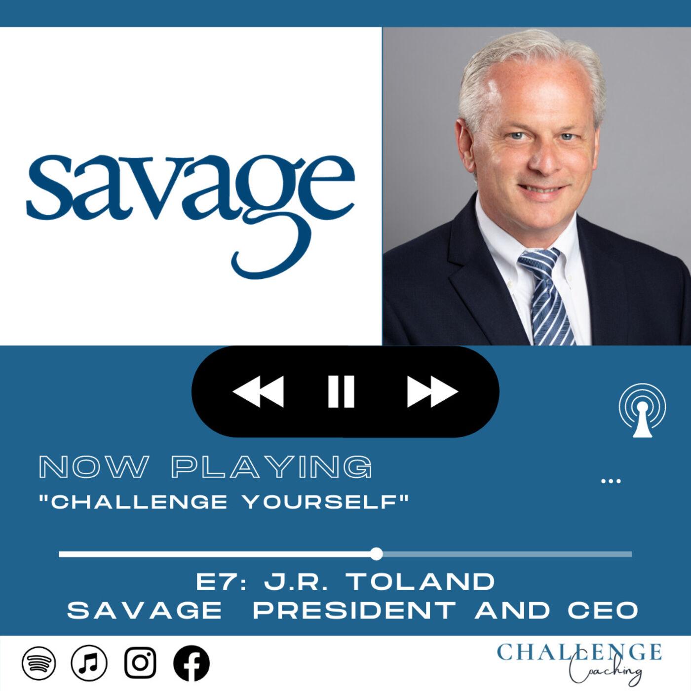 E7: J.R. Toland: Savage President + CEO