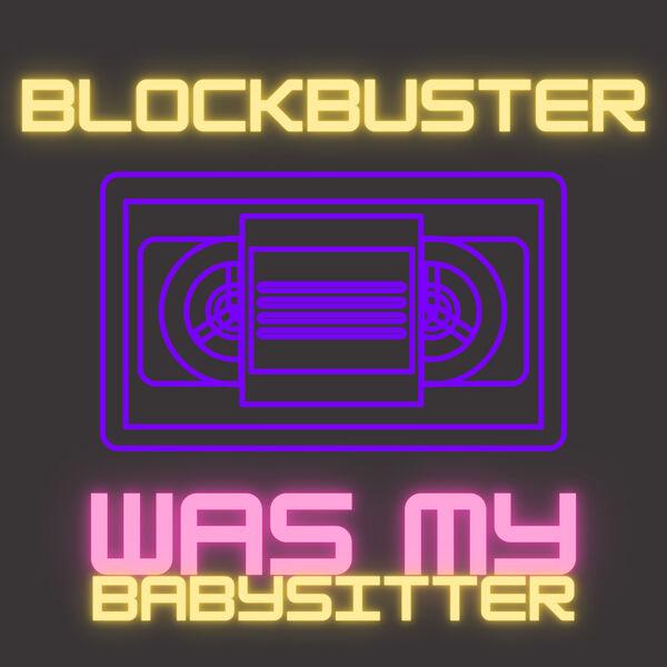 Blockbuster Was My Babysitter Podcast Artwork Image