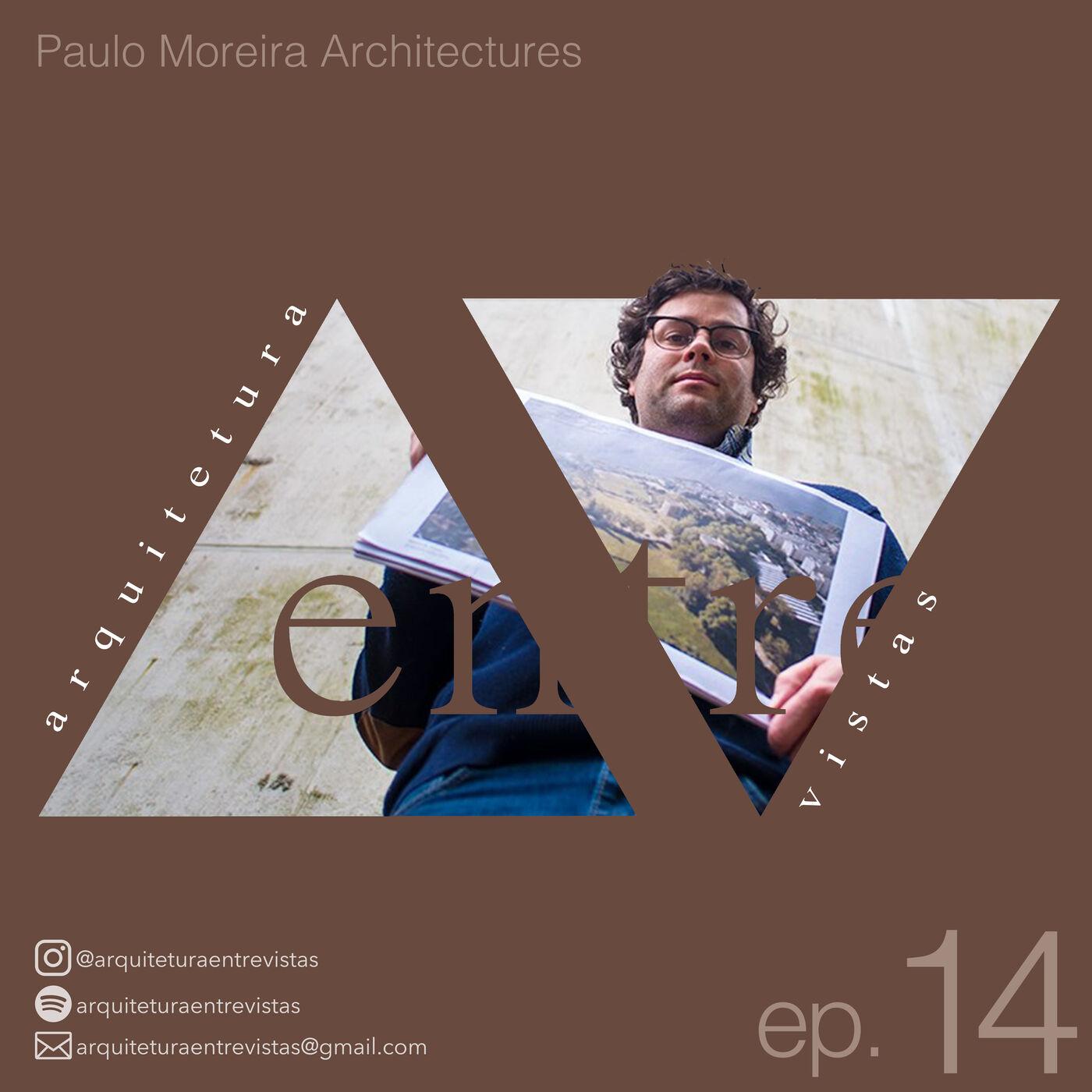 EP.14 Paulo Moreira, Arquitetura Entre Vistas