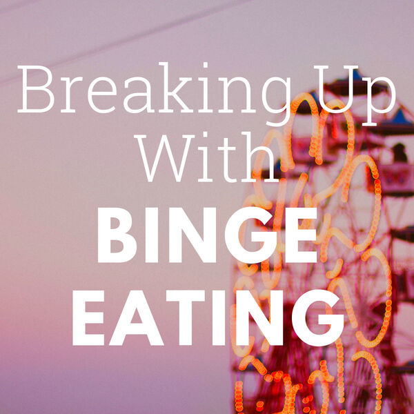 Breaking Up With Binge Eating  Podcast Artwork Image