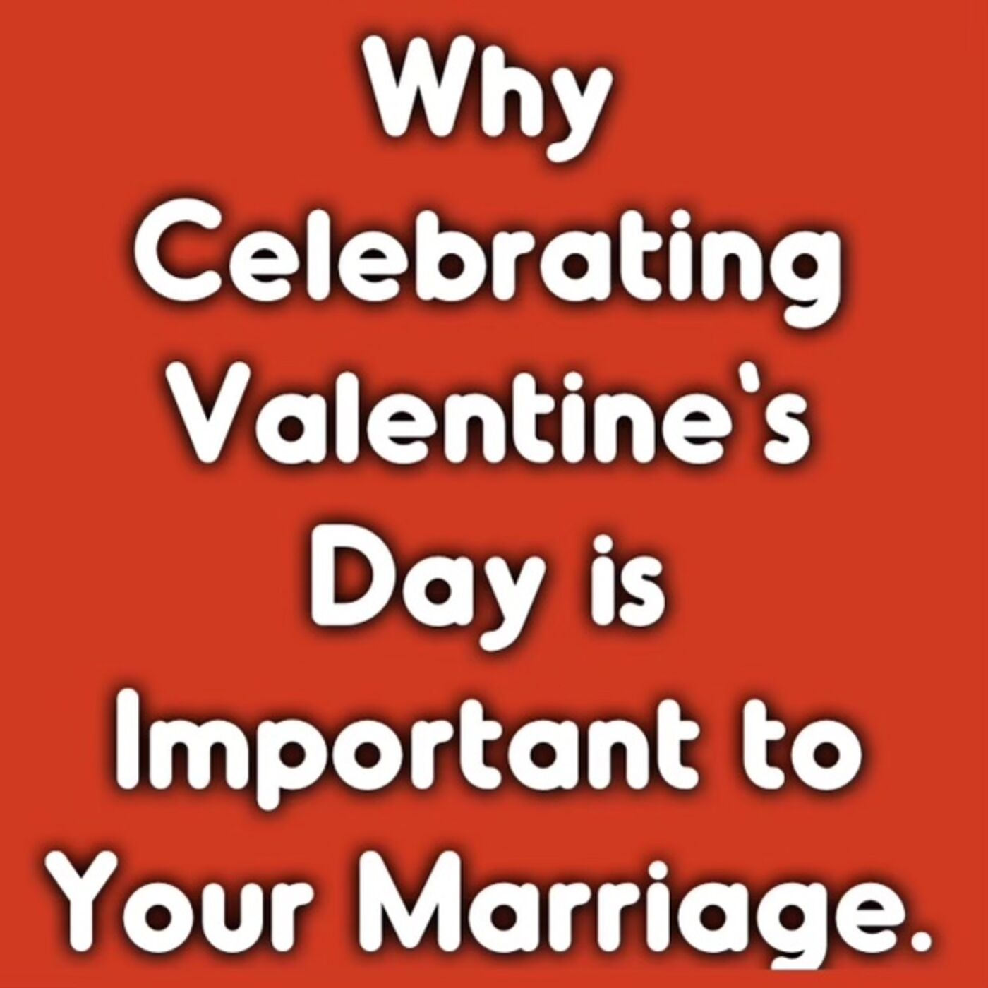 Why Celebrating Valentine's Day is Important to Your Marriage