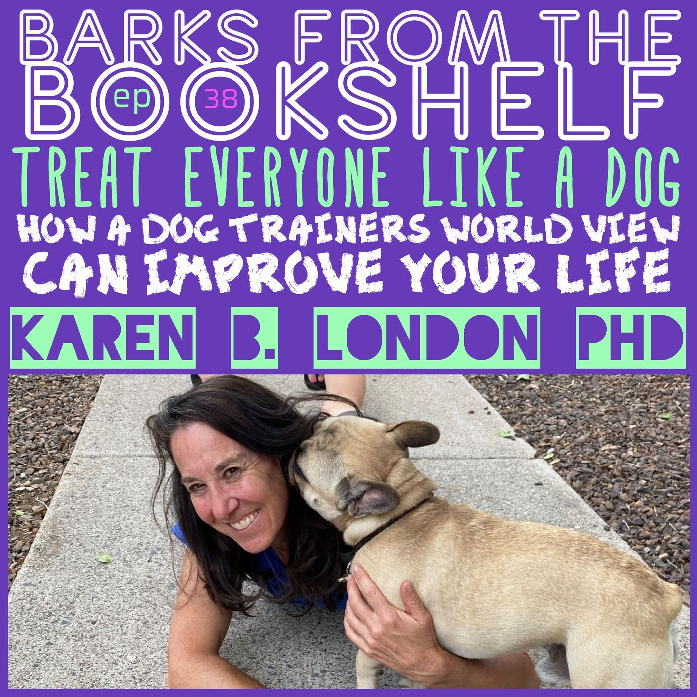 #38 Karen B. London PhD - Treat Everyone Like a Dog: How a Dog Trainers World View Can Improve Your Life