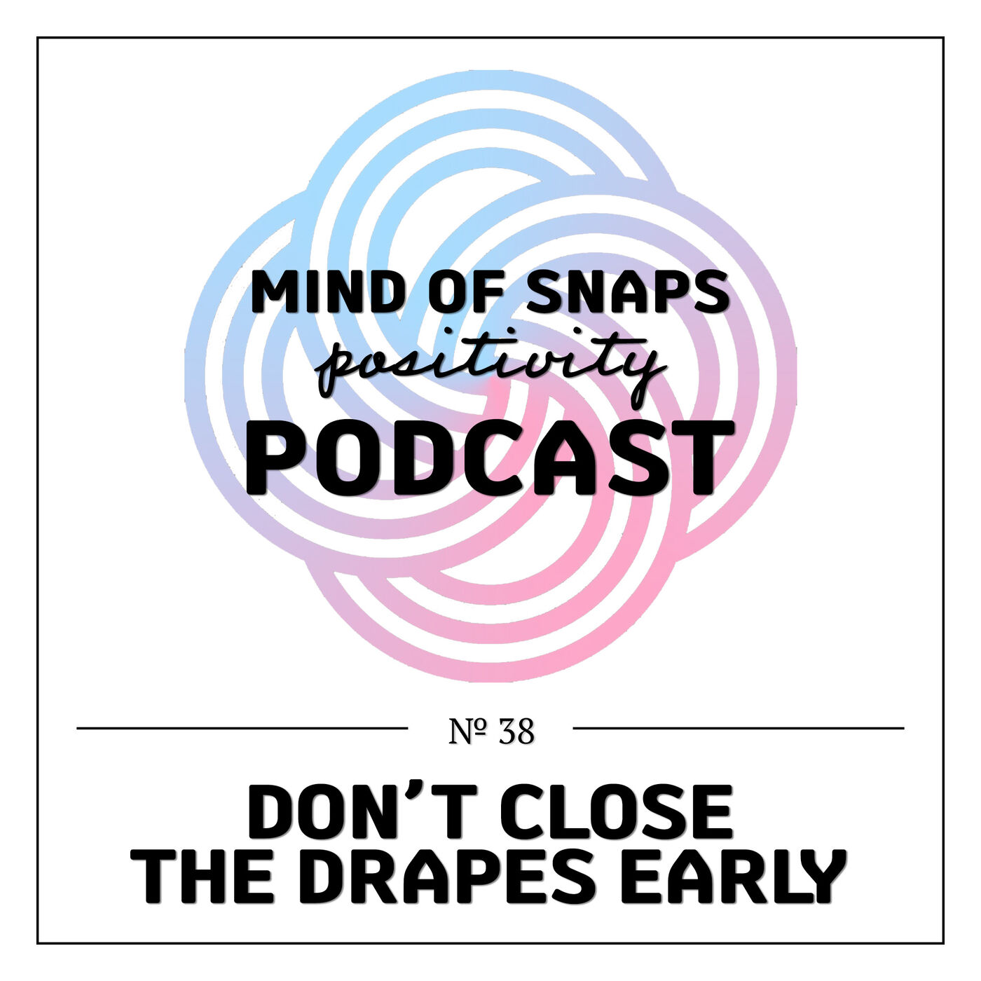 """Mind of Snaps - Positivity Podcast   Ep. 38 - """"Don't Close The Drapes Early"""""""