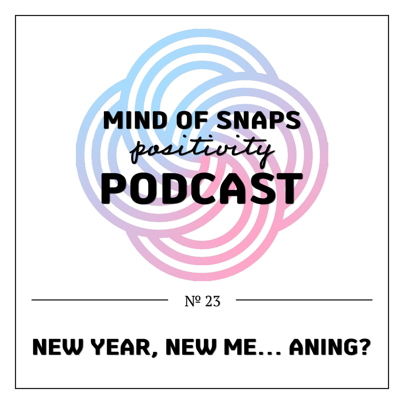 """Mind of Snaps - Positivity Podcast   Ep. 23 - """"New Year, New Me… aning?"""""""