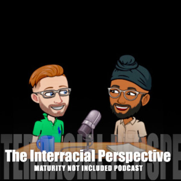 The Interracial Perspective: Maturity Not Included Podcast Podcast Artwork Image