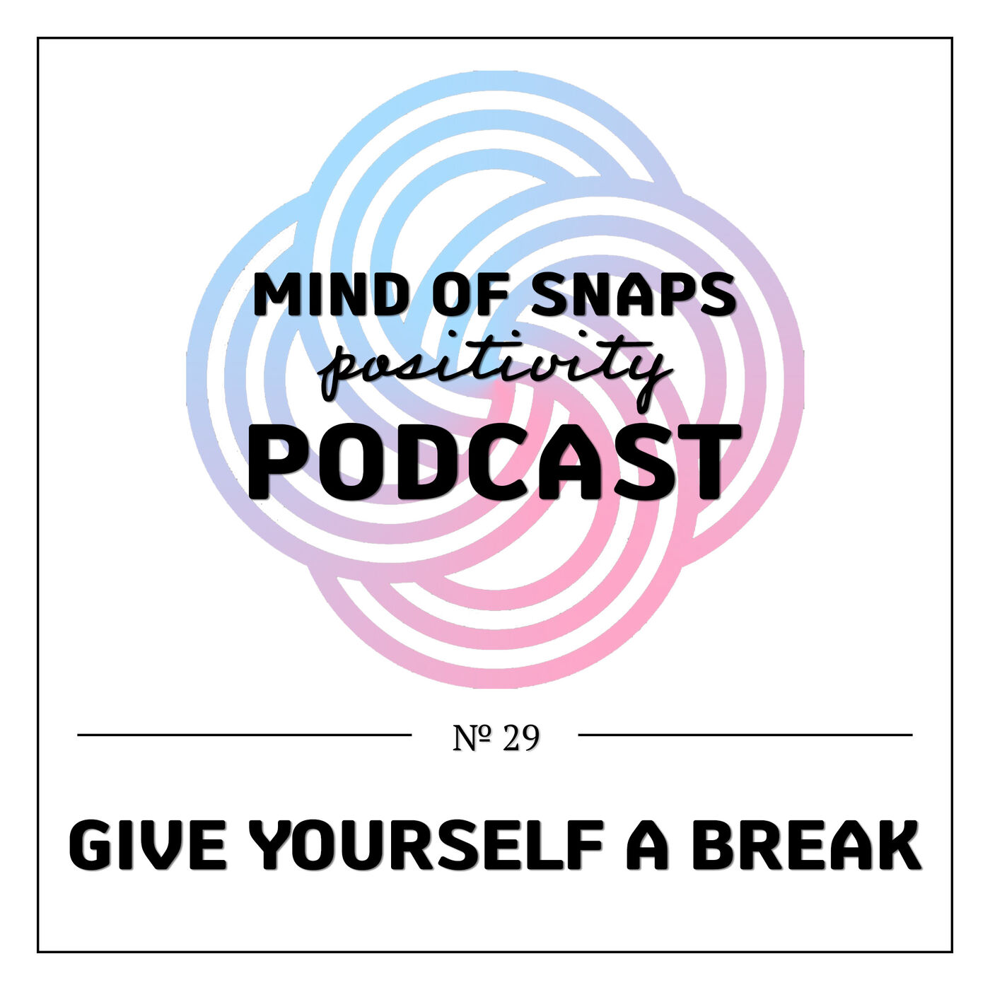 """Mind of Snaps - Positivity Podcast   Ep. 29 - """"Give Yourself A Break"""""""