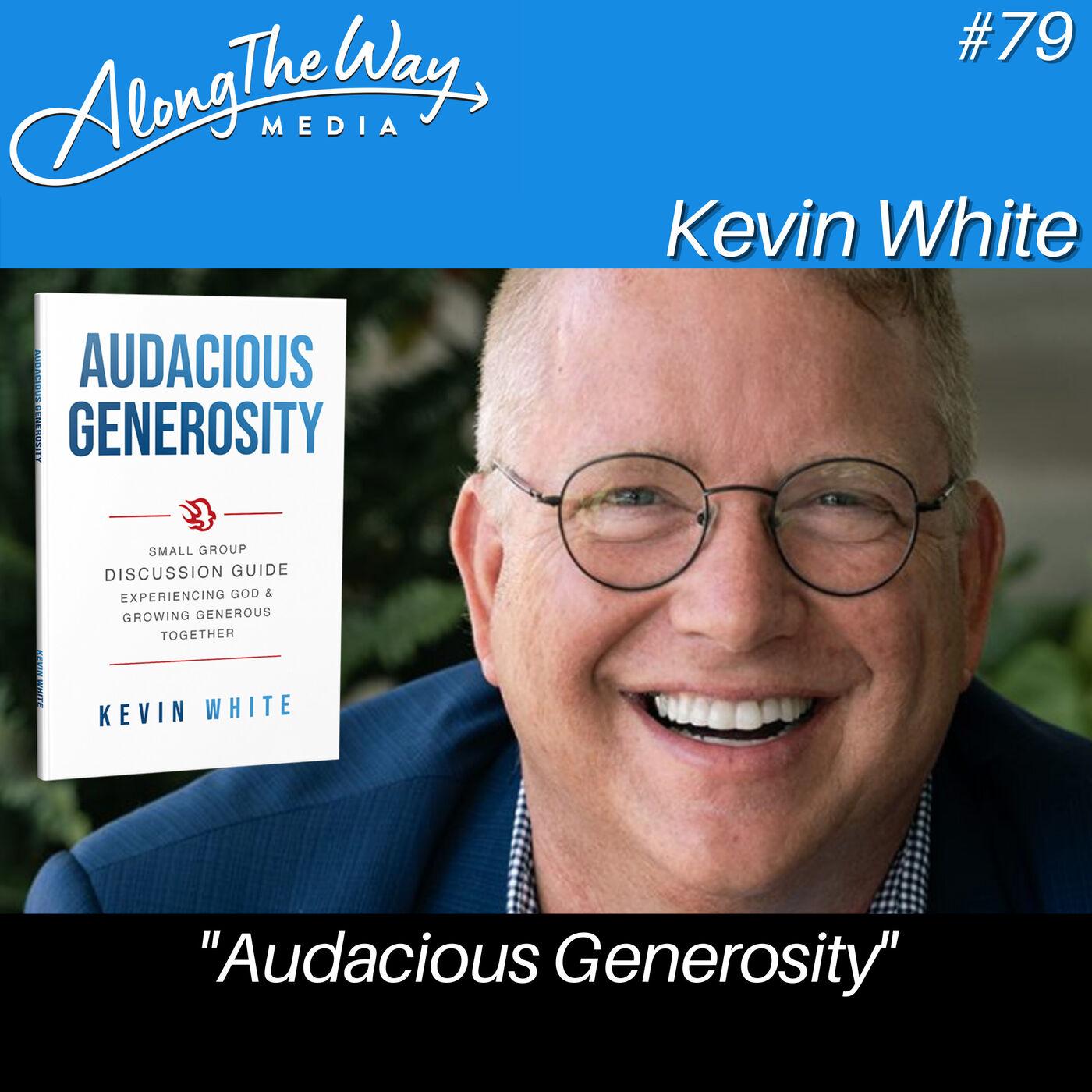 """Audacious Generosity"" - Kevin White AlongTheWay 79"