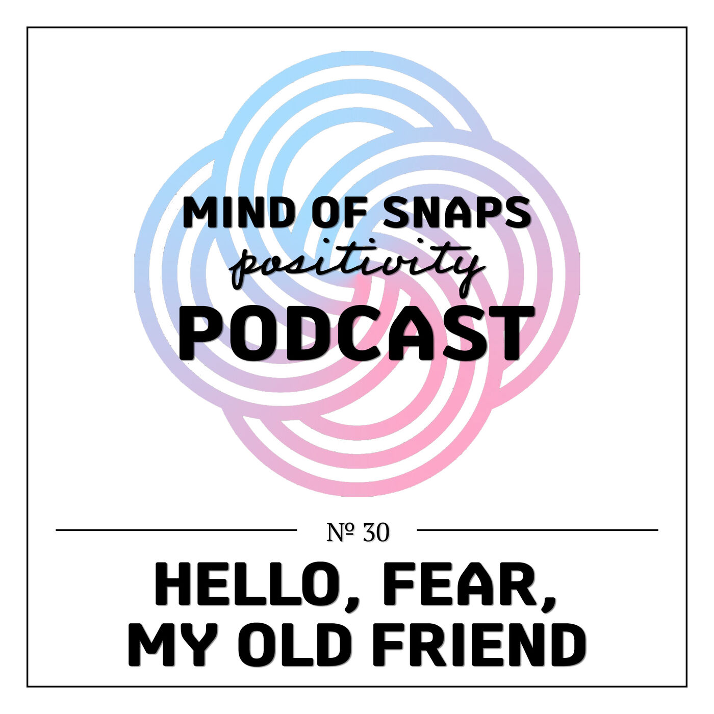 """Mind of Snaps - Positivity Podcast   Ep. 30 - """"Hello, Fear, My Old Friend"""""""